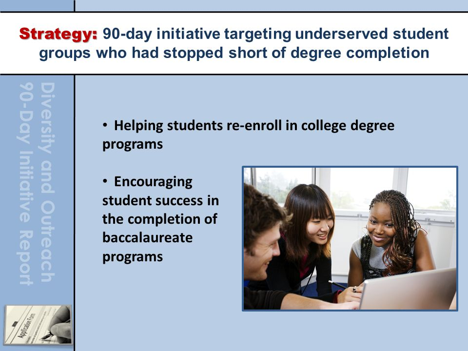 Diversity and Outreach 90-Day Initiative Report Strategy: Strategy: 90-day initiative targeting underserved student groups who had stopped short of degree completion Helping students re-enroll in college degree programs Encouraging student success in the completion of baccalaureate programs