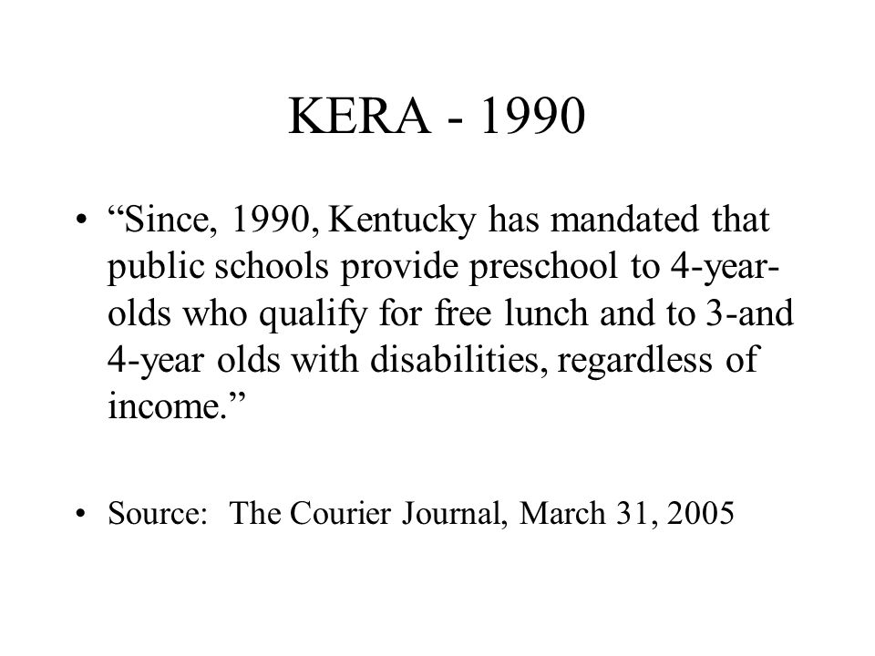 KERA - 1990 Since, 1990, Kentucky has mandated that public schools provide preschool to 4-year- olds who qualify for free lunch and to 3-and 4-year olds with disabilities, regardless of income.
