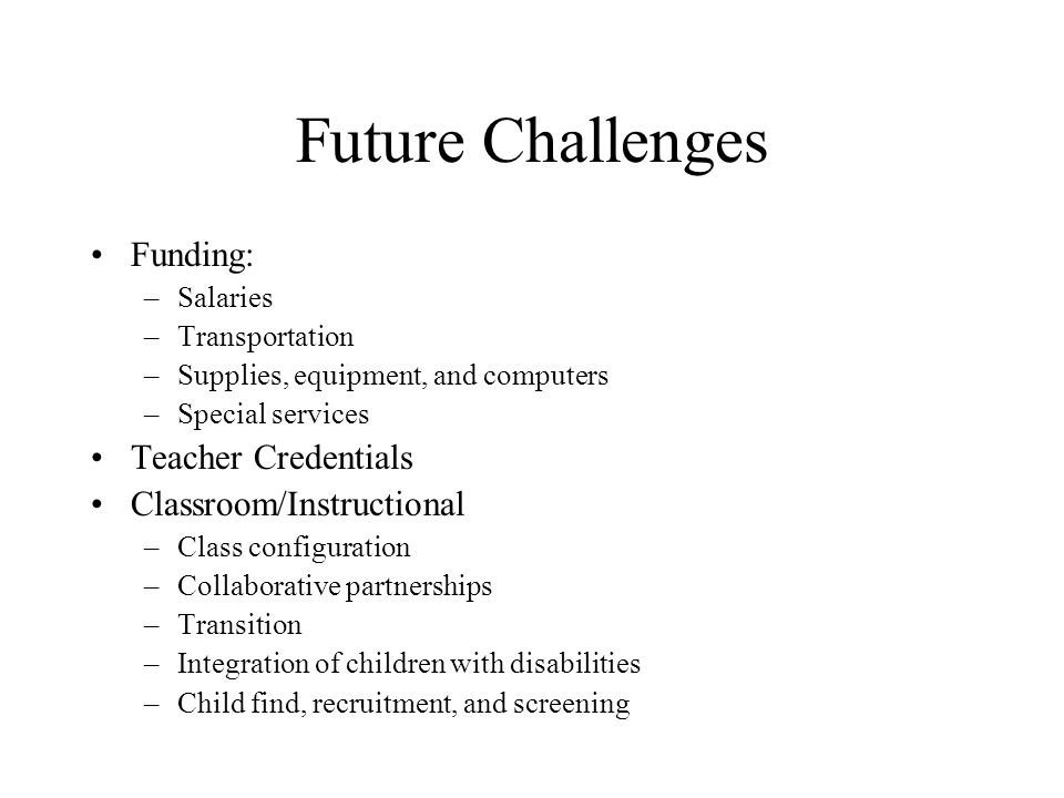 Future Challenges Funding: –Salaries –Transportation –Supplies, equipment, and computers –Special services Teacher Credentials Classroom/Instructional –Class configuration –Collaborative partnerships –Transition –Integration of children with disabilities –Child find, recruitment, and screening