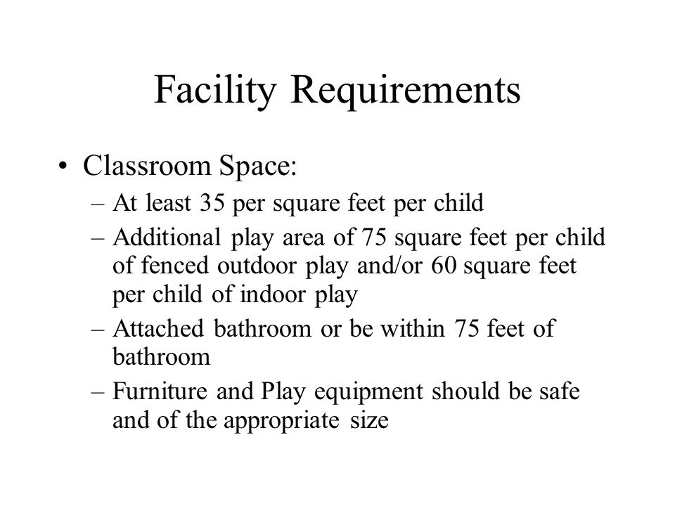 Facility Requirements Classroom Space: –At least 35 per square feet per child –Additional play area of 75 square feet per child of fenced outdoor play and/or 60 square feet per child of indoor play –Attached bathroom or be within 75 feet of bathroom –Furniture and Play equipment should be safe and of the appropriate size