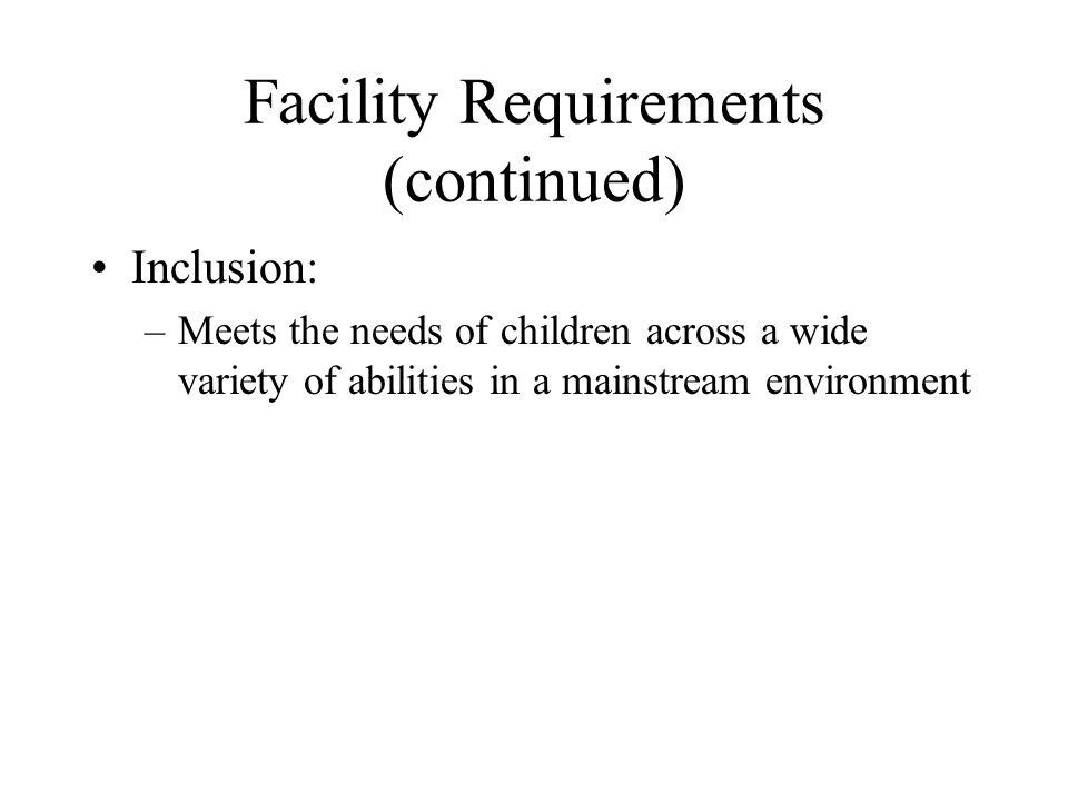 Facility Requirements (continued) Inclusion: –Meets the needs of children across a wide variety of abilities in a mainstream environment
