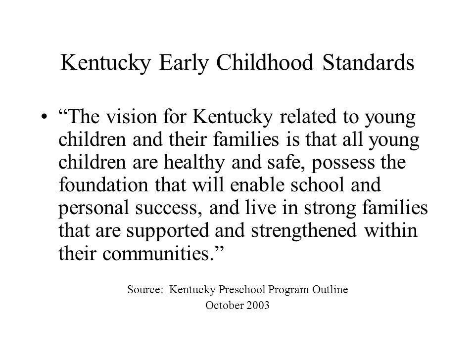 Kentucky Early Childhood Standards The vision for Kentucky related to young children and their families is that all young children are healthy and safe, possess the foundation that will enable school and personal success, and live in strong families that are supported and strengthened within their communities.