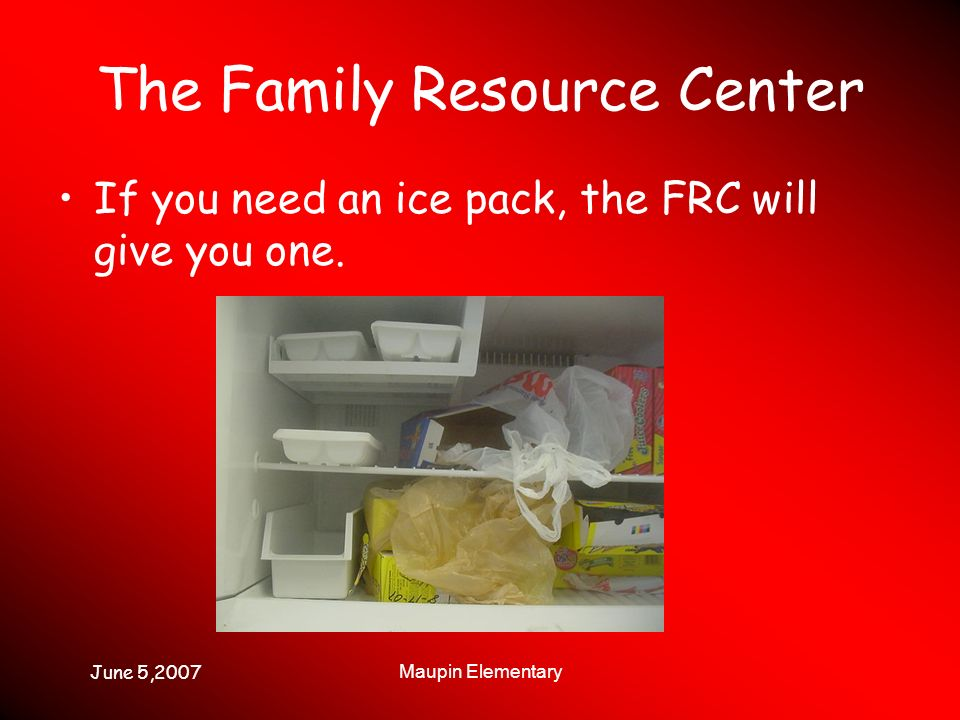 June 5,2007 Maupin Elementary The Family Resource Center If you need an ice pack, the FRC will give you one.