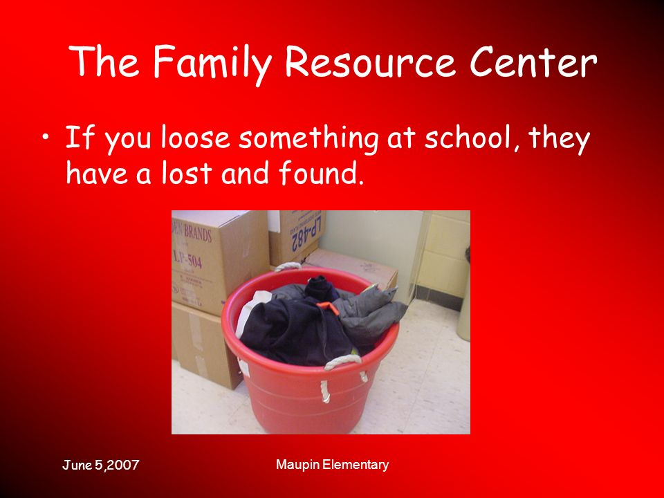 June 5,2007 Maupin Elementary The Family Resource Center If you loose something at school, they have a lost and found.