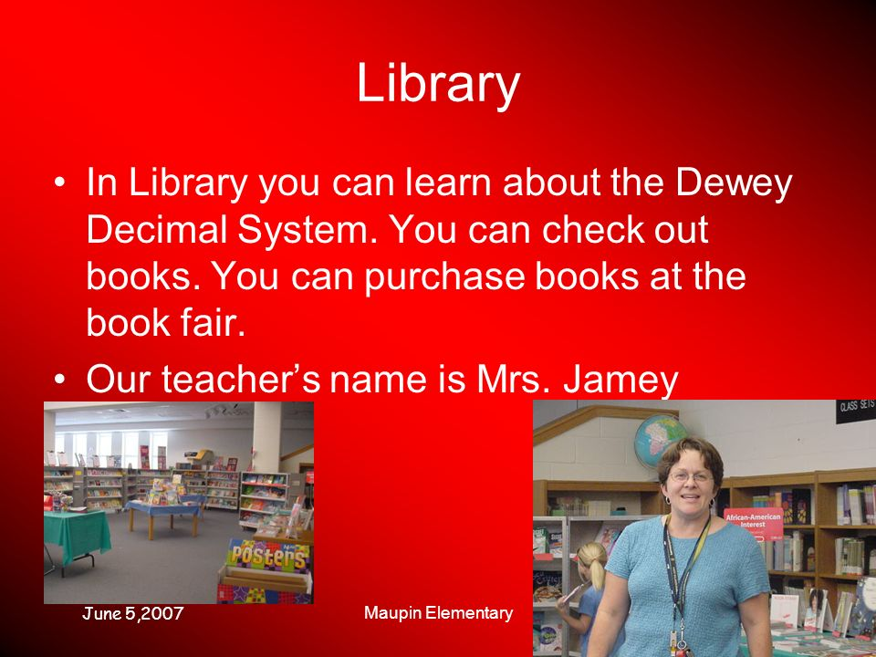 June 5,2007 Maupin Elementary Library In Library you can learn about the Dewey Decimal System. You can check out books. You can purchase books at the