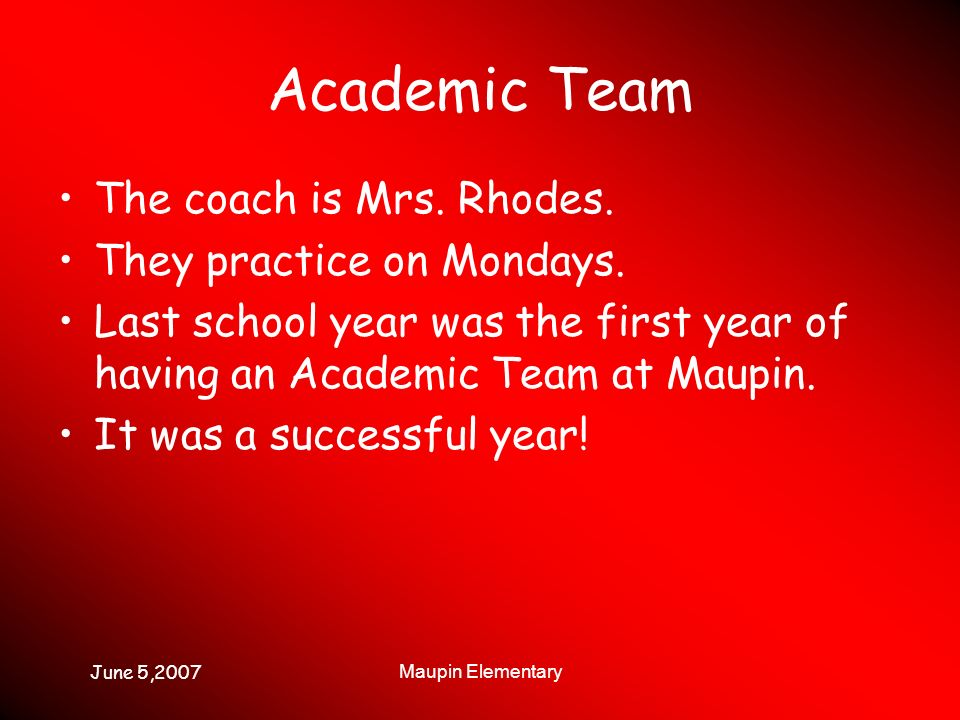 June 5,2007 Maupin Elementary Academic Team The coach is Mrs. Rhodes. They practice on Mondays. Last school year was the first year of having an Acade