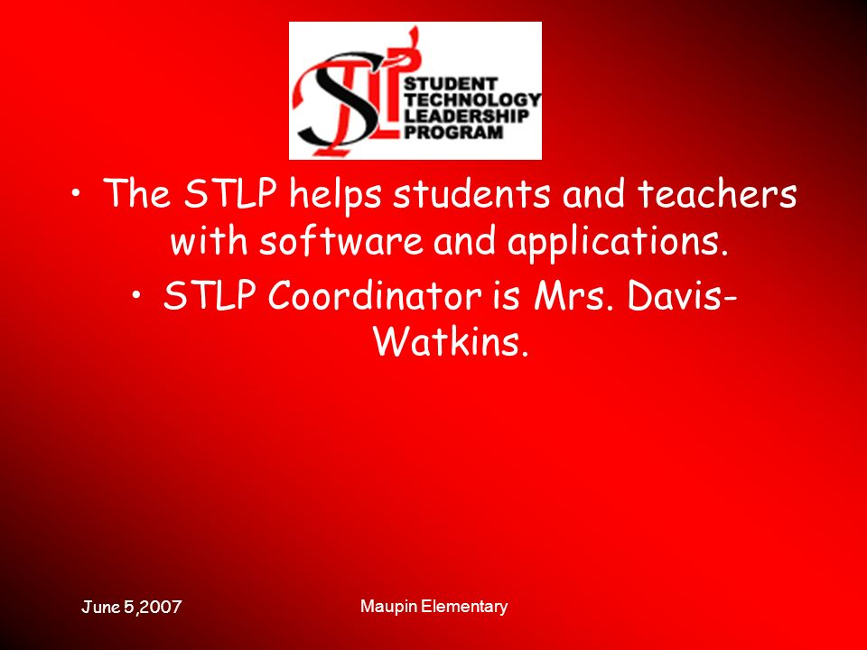June 5,2007 Maupin Elementary The STLP helps students and teachers with software and applications. STLP Coordinator is Mrs. Davis- Watkins.