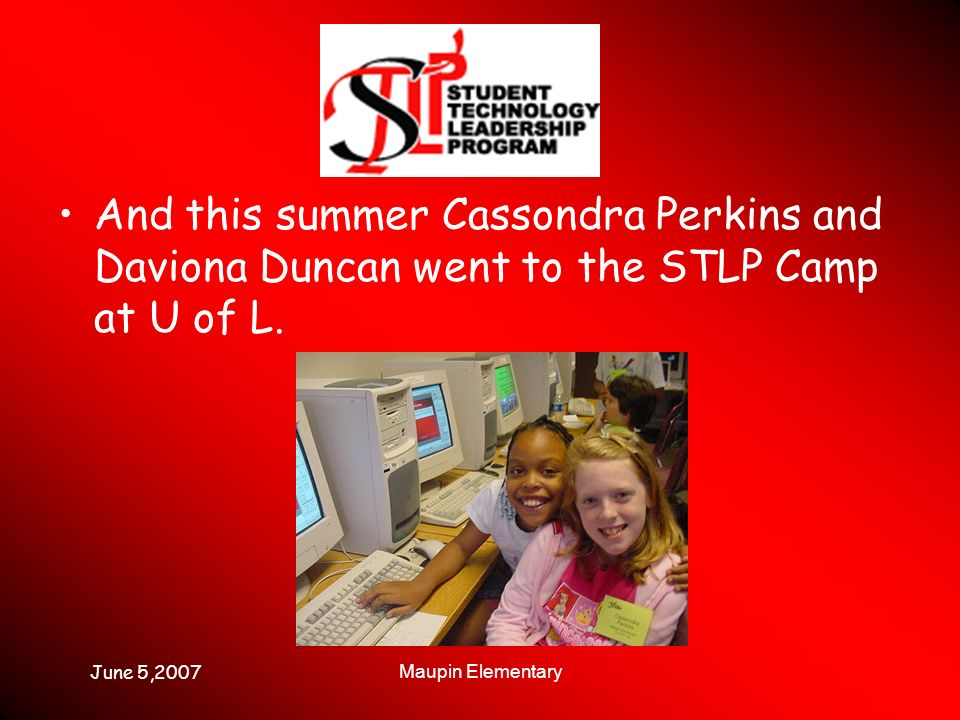 June 5,2007 Maupin Elementary And this summer Cassondra Perkins and Daviona Duncan went to the STLP Camp at U of L.