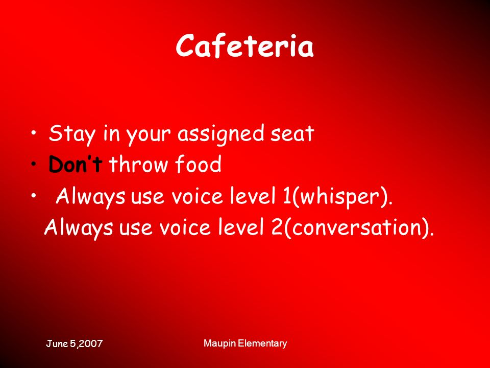 June 5,2007 Maupin Elementary Cafeteria Stay in your assigned seat Dont throw food Always use voice level 1(whisper). Always use voice level 2(convers