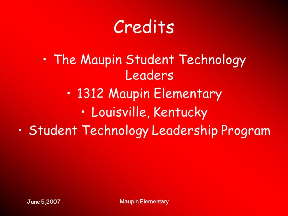 June 5,2007 Maupin Elementary Credits The Maupin Student Technology Leaders 1312 Maupin Elementary Louisville, Kentucky Student Technology Leadership