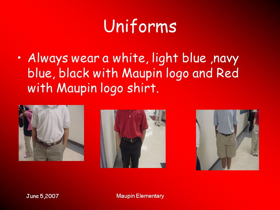June 5,2007 Maupin Elementary Uniforms Always wear a white, light blue,navy blue, black with Maupin logo and Red with Maupin logo shirt.