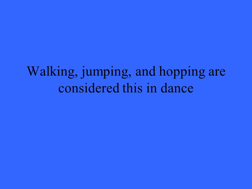 Walking, jumping, and hopping are considered this in dance
