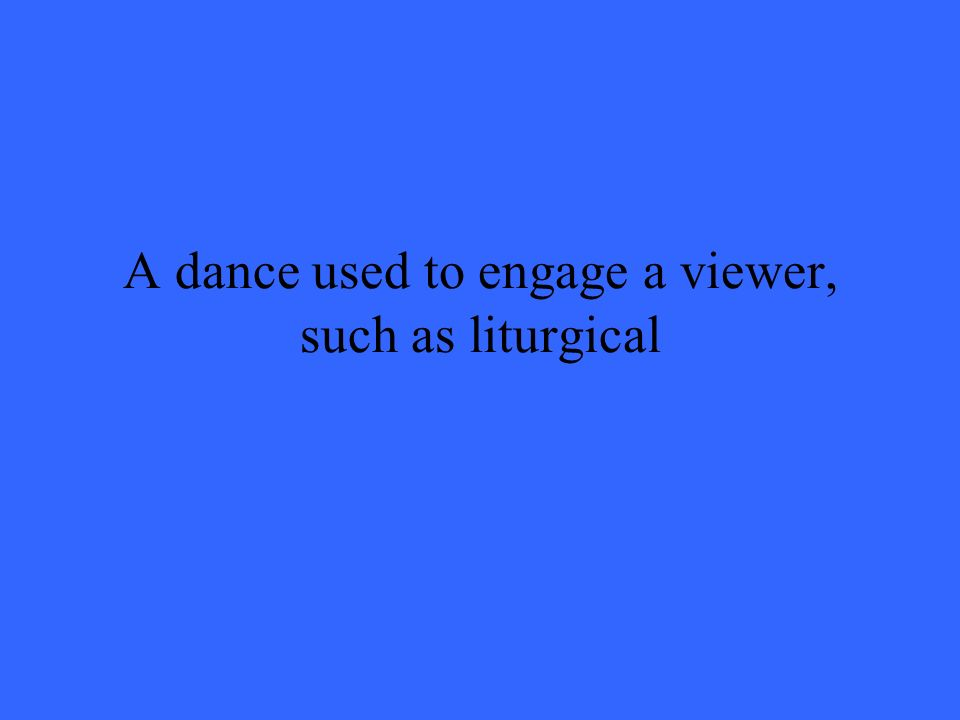 A dance used to engage a viewer, such as liturgical