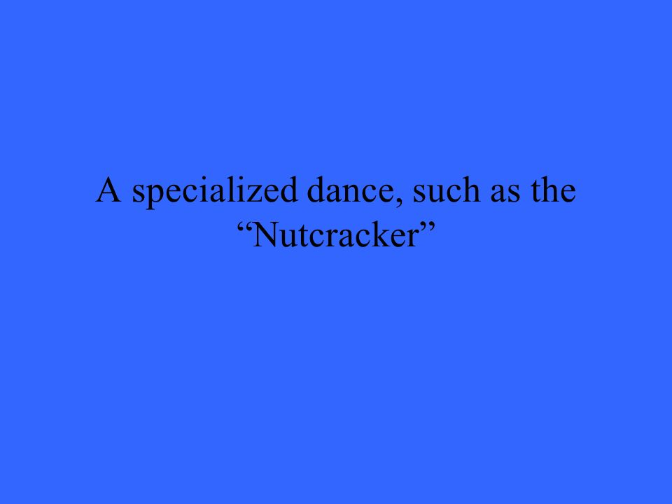 A specialized dance, such as the Nutcracker