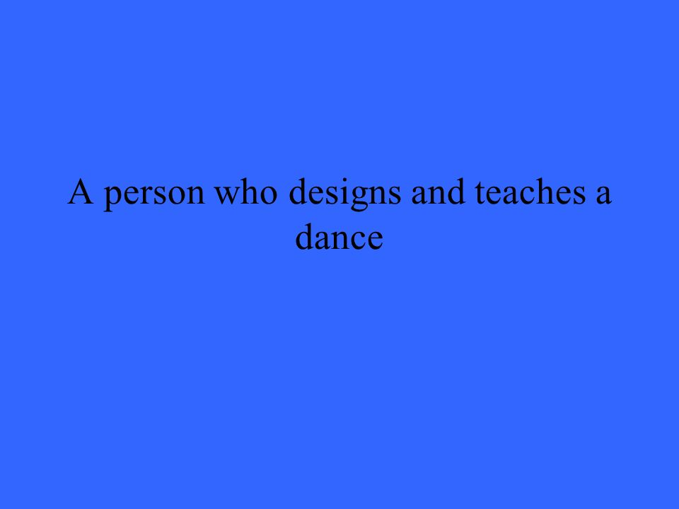 A person who designs and teaches a dance