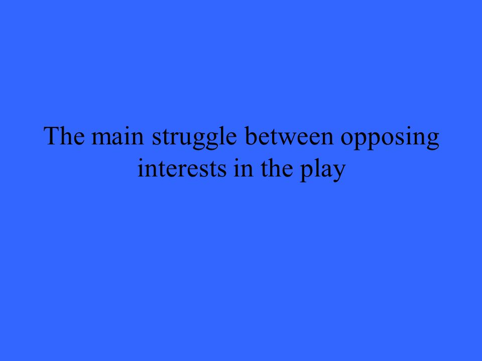 The main struggle between opposing interests in the play