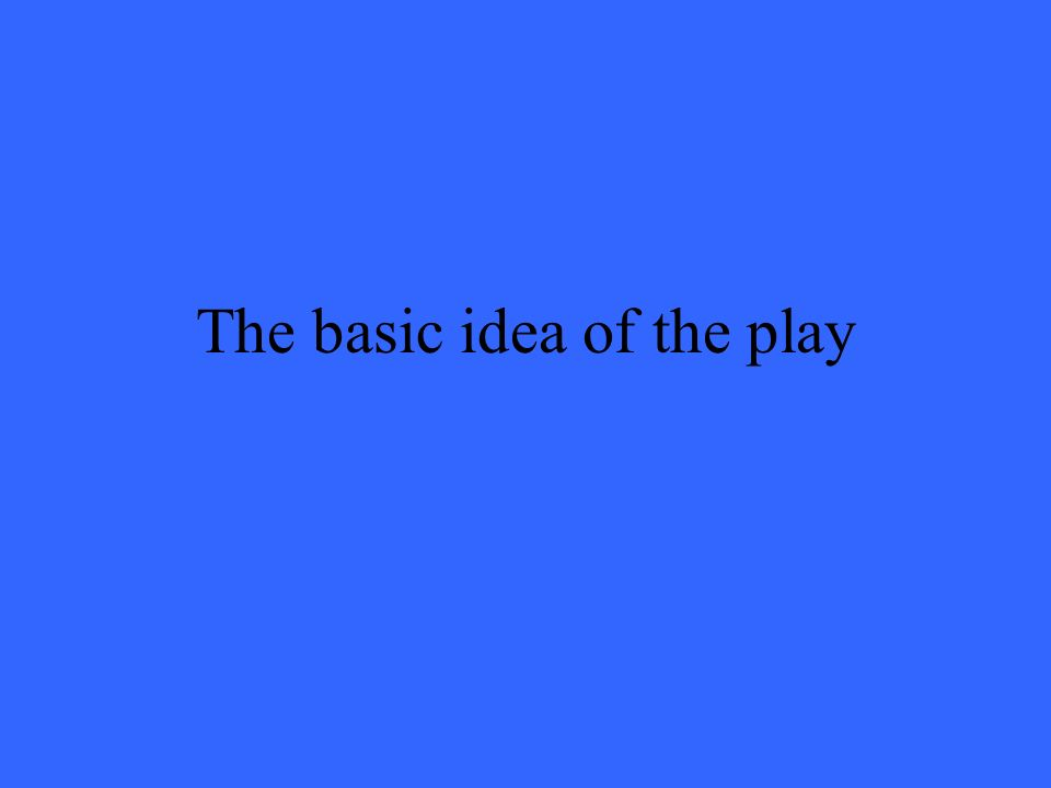 The basic idea of the play