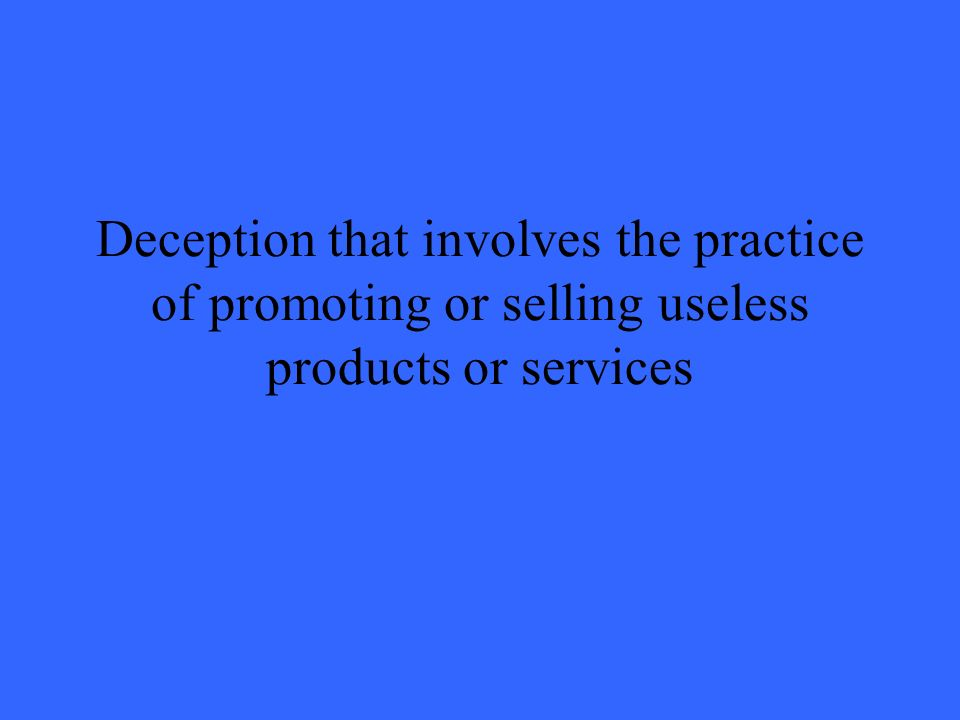 Deception that involves the practice of promoting or selling useless products or services