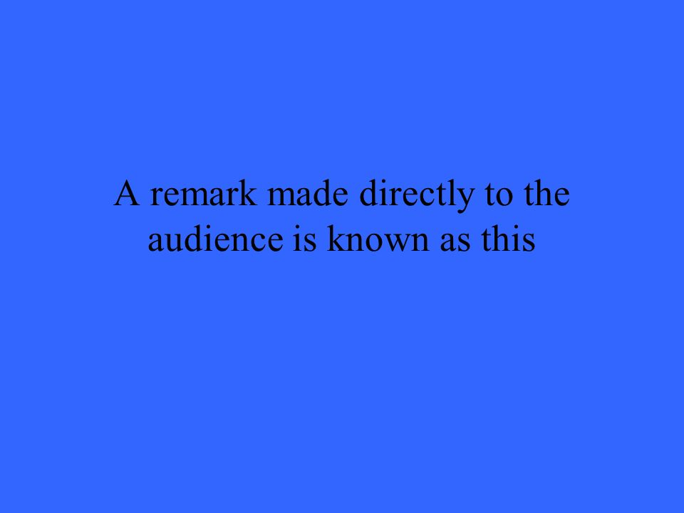 A remark made directly to the audience is known as this