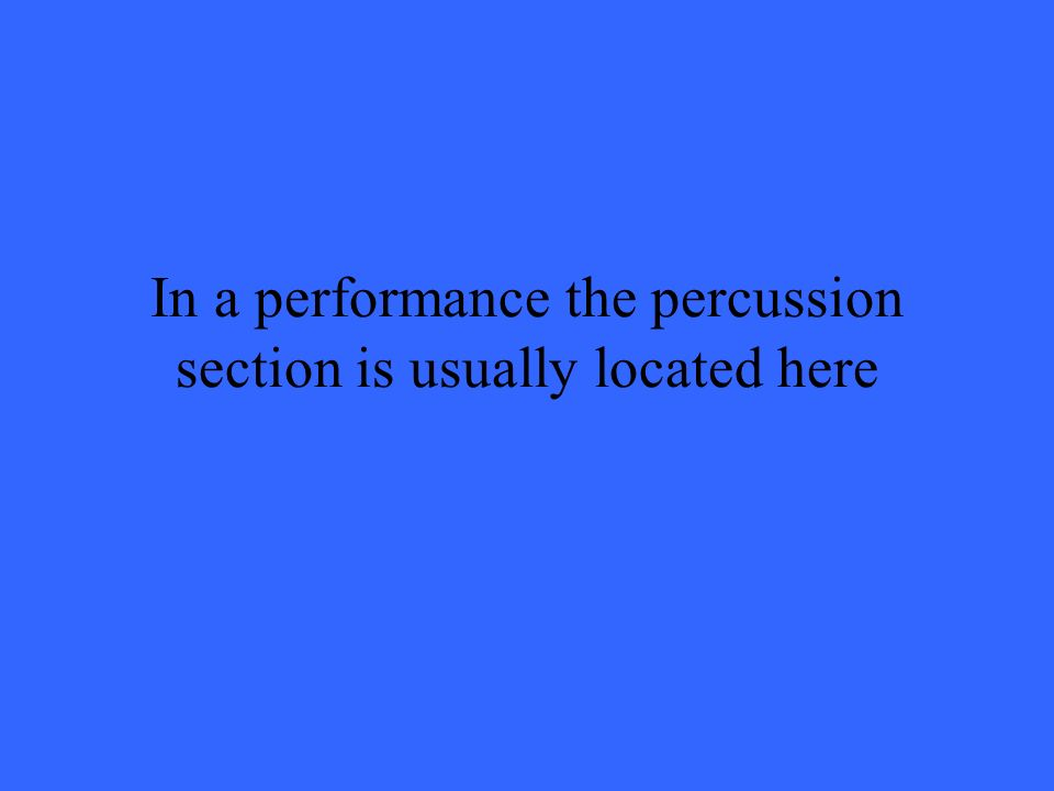 In a performance the percussion section is usually located here
