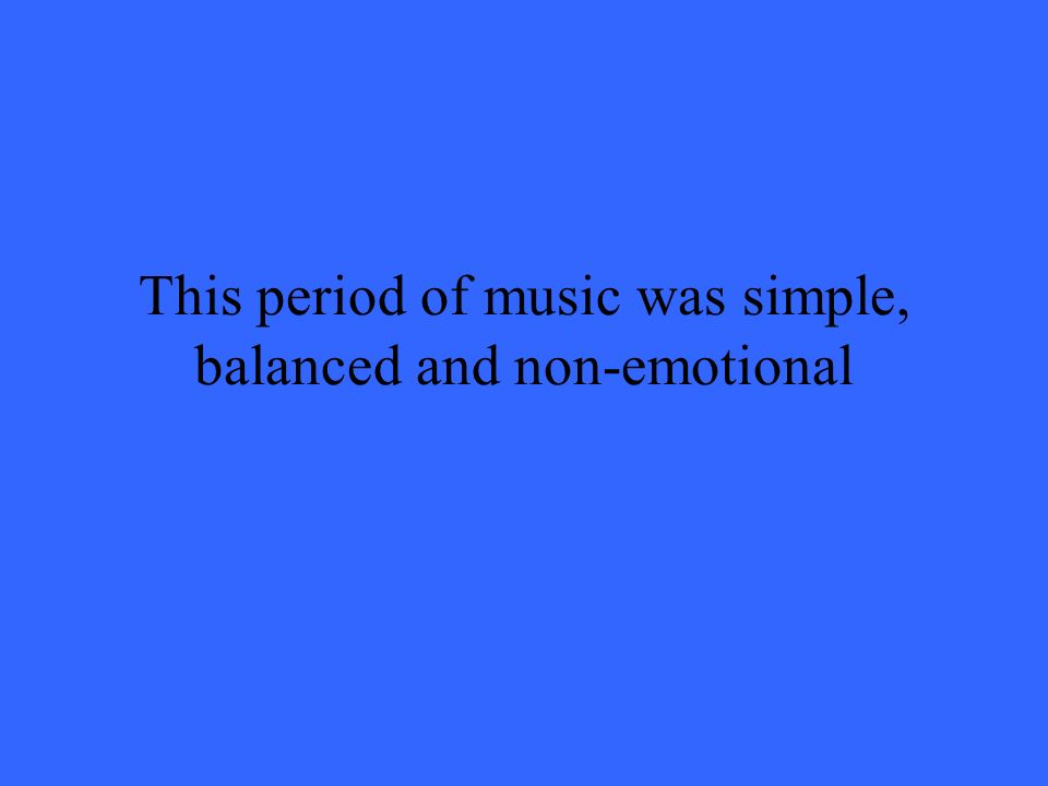 This period of music was simple, balanced and non-emotional
