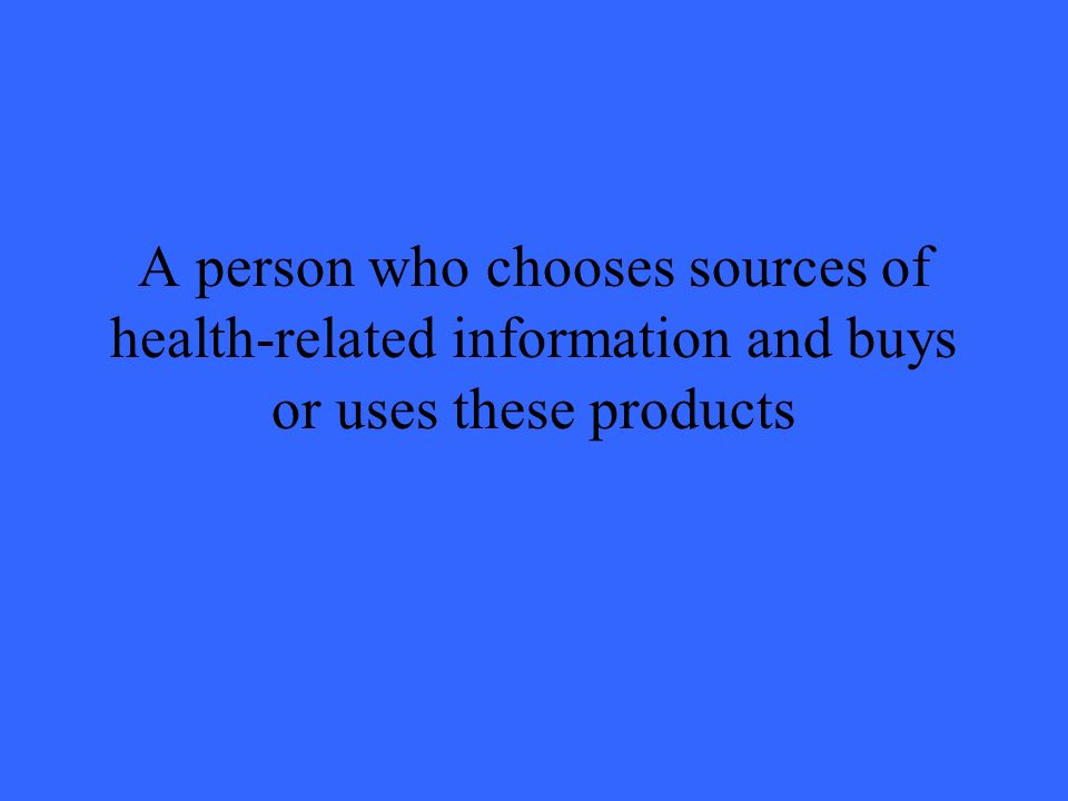 A person who chooses sources of health-related information and buys or uses these products