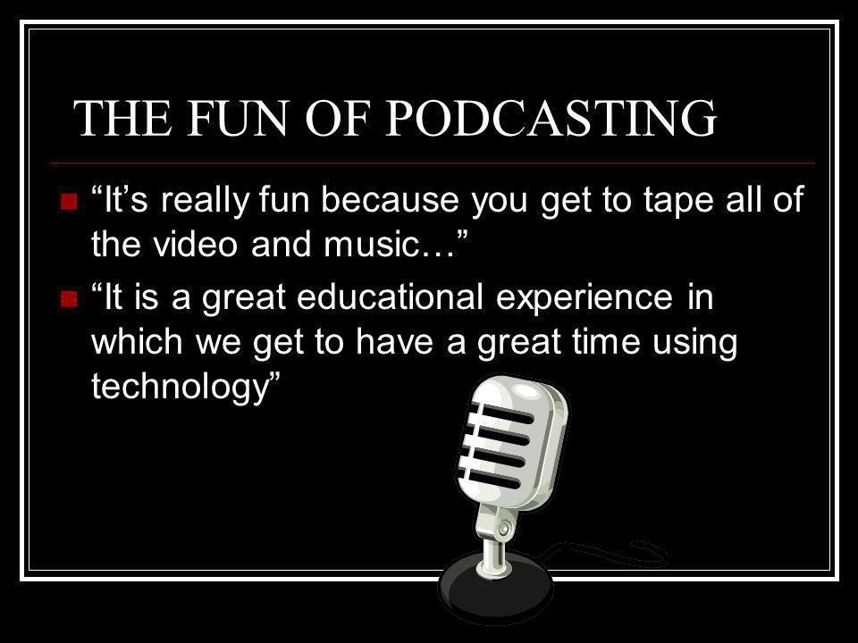 THE FUN OF PODCASTING Its really fun because you get to tape all of the video and music… It is a great educational experience in which we get to have a great time using technology