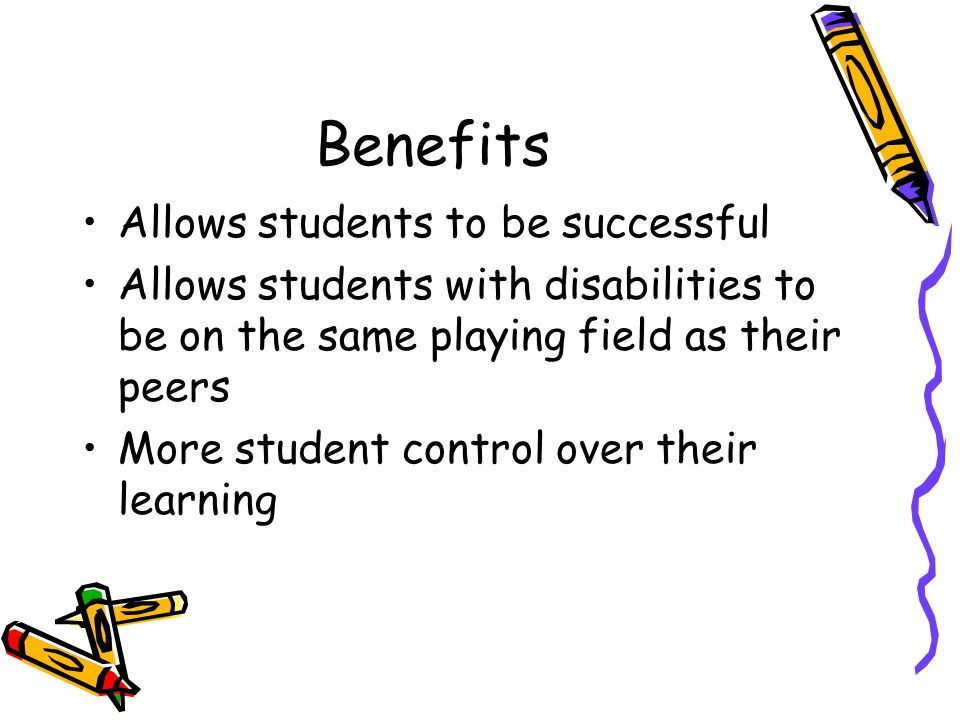 Benefits Allows students to be successful Allows students with disabilities to be on the same playing field as their peers More student control over t