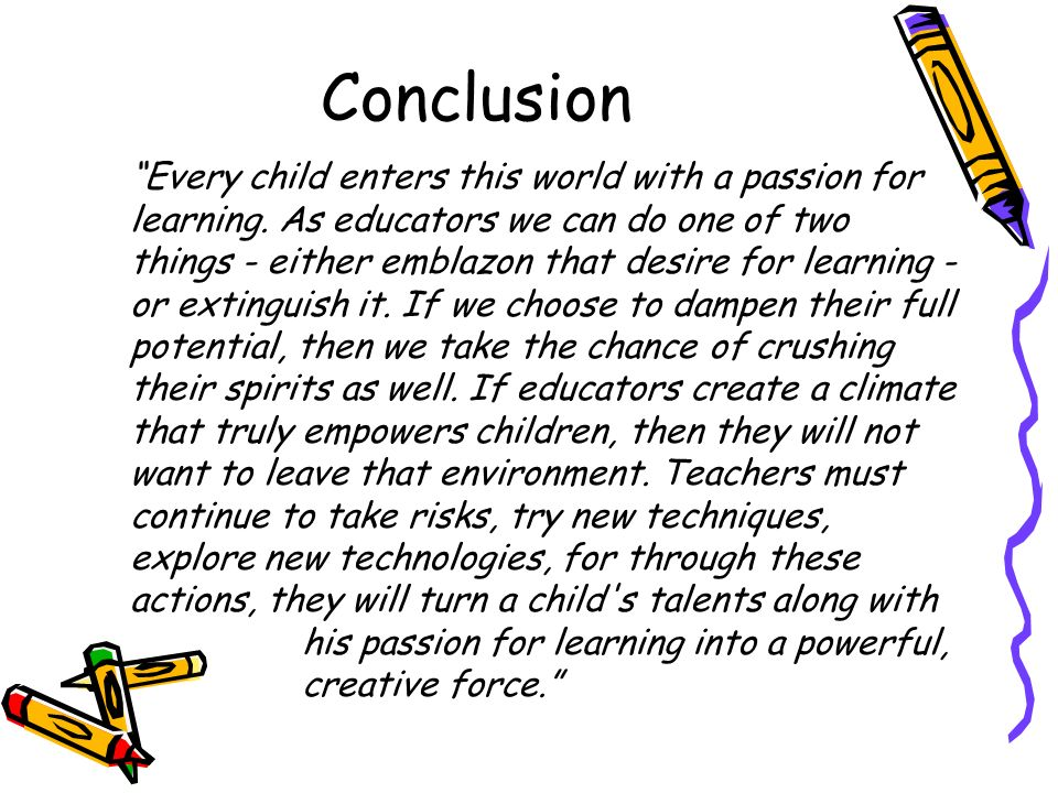 Conclusion Every child enters this world with a passion for learning. As educators we can do one of two things - either emblazon that desire for learn