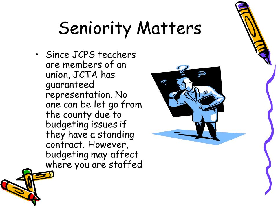 Seniority Matters Since JCPS teachers are members of an union, JCTA has guaranteed representation. No one can be let go from the county due to budgeti