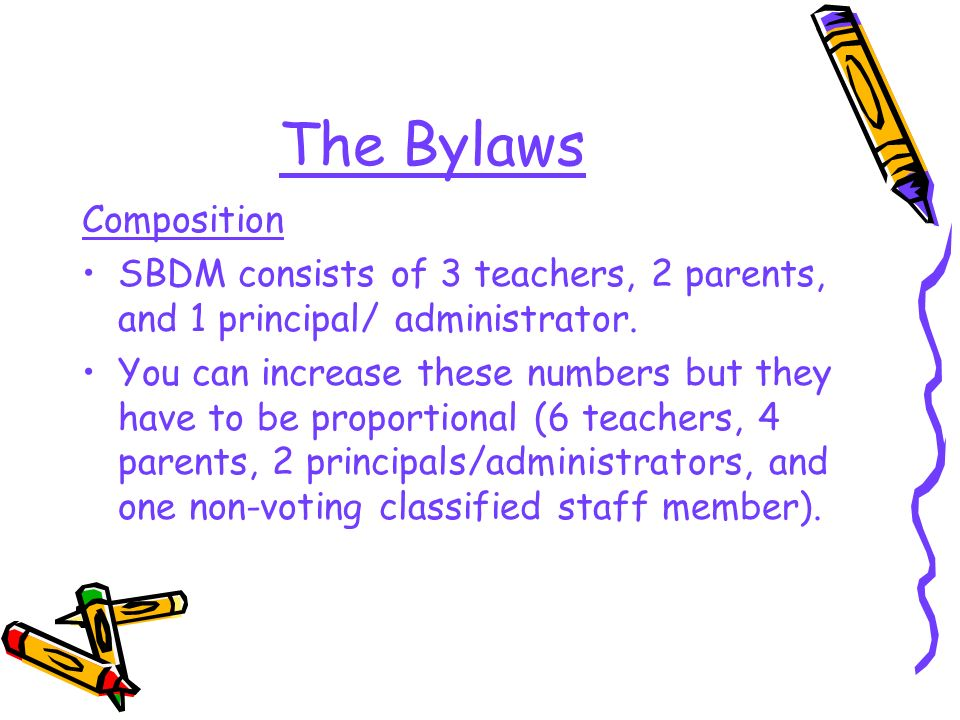 The Bylaws Composition SBDM consists of 3 teachers, 2 parents, and 1 principal/ administrator. You can increase these numbers but they have to be prop