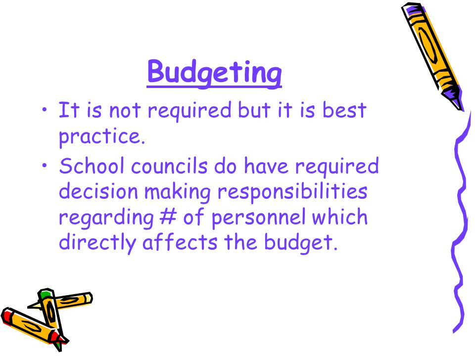 Budgeting It is not required but it is best practice. School councils do have required decision making responsibilities regarding # of personnel which