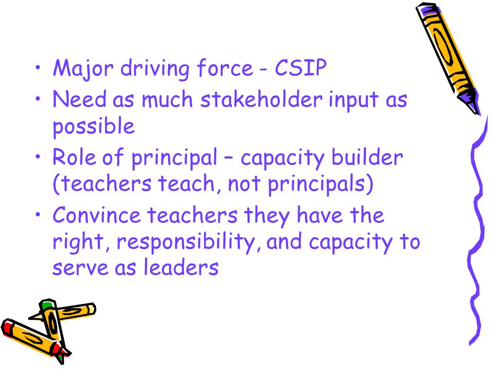 Major driving force - CSIP Need as much stakeholder input as possible Role of principal – capacity builder (teachers teach, not principals) Convince t