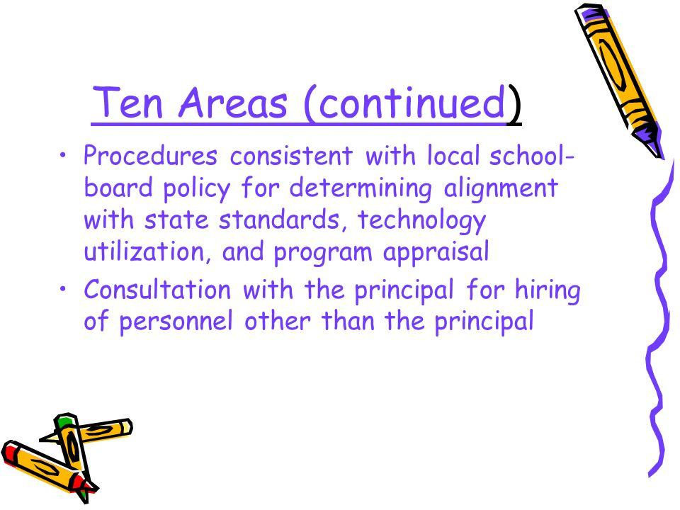 Ten Areas (continued) Procedures consistent with local school- board policy for determining alignment with state standards, technology utilization, and program appraisal Consultation with the principal for hiring of personnel other than the principal