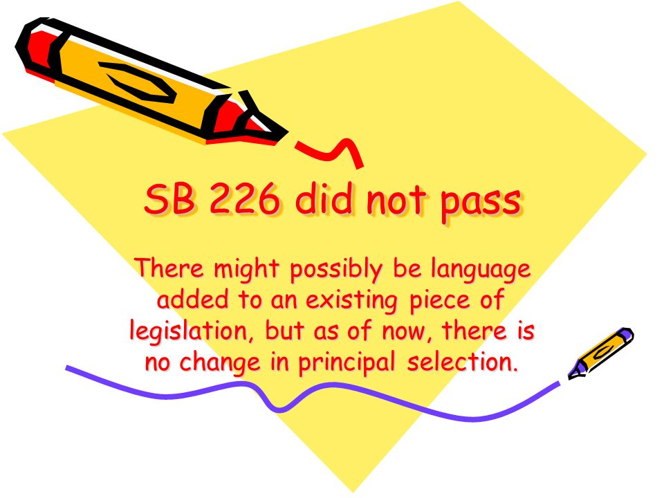 SB 226 did not pass There might possibly be language added to an existing piece of legislation, but as of now, there is no change in principal selection.