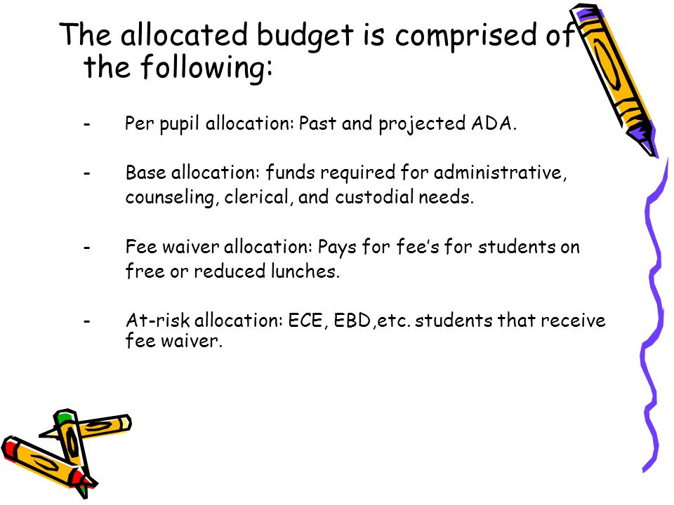 The allocated budget is comprised of the following: -Per pupil allocation: Past and projected ADA. -Base allocation: funds required for administrative