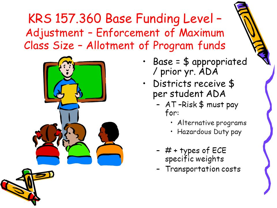 KRS 157.360 Base Funding Level – Adjustment – Enforcement of Maximum Class Size – Allotment of Program funds Base = $ appropriated / prior yr. ADA Dis