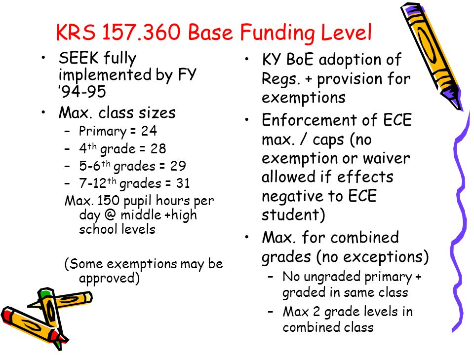 KRS 157.360 Base Funding Level SEEK fully implemented by FY 94-95 Max. class sizes –Primary = 24 –4 th grade = 28 –5-6 th grades = 29 –7-12 th grades