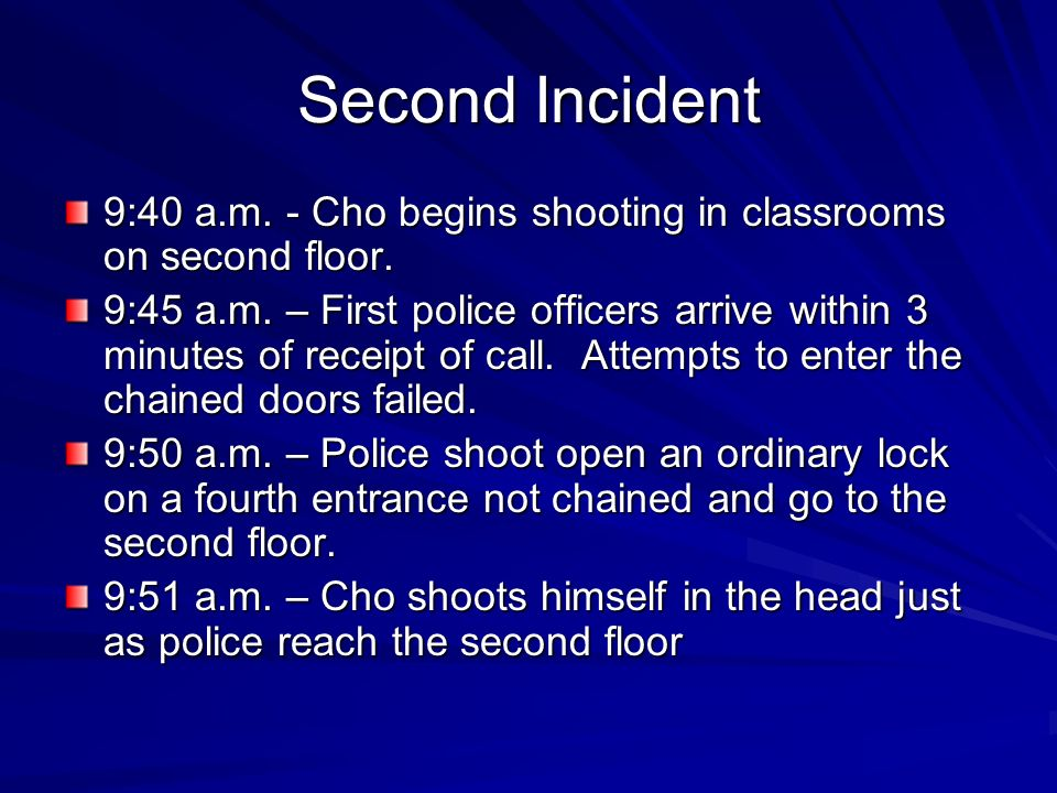 Second Incident 9:40 a.m. - Cho begins shooting in classrooms on second floor. 9:45 a.m. – First police officers arrive within 3 minutes of receipt of
