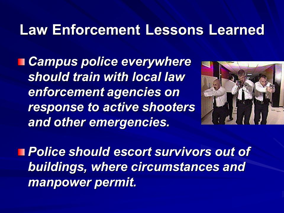 Law Enforcement Lessons Learned Campus police everywhere should train with local law enforcement agencies on response to active shooters and other eme