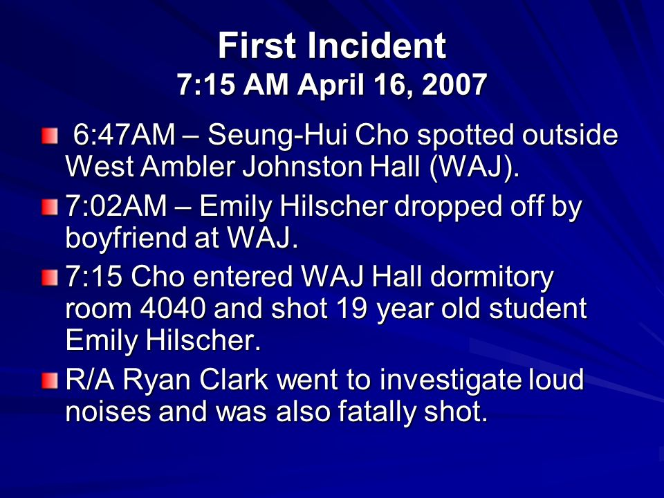 First Incident 7:15 AM April 16, 2007 6:47AM – Seung-Hui Cho spotted outside West Ambler Johnston Hall (WAJ). 6:47AM – Seung-Hui Cho spotted outside W