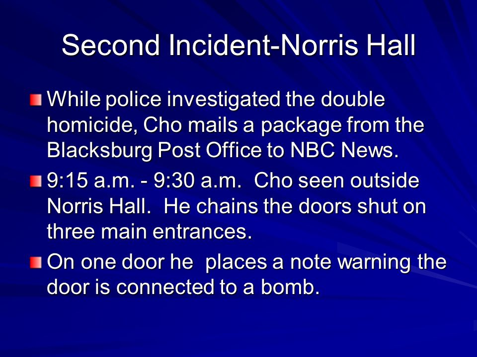 Second Incident-Norris Hall While police investigated the double homicide, Cho mails a package from the Blacksburg Post Office to NBC News. 9:15 a.m.