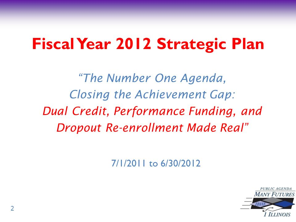 Fiscal Year 2012 Strategic Plan The Number One Agenda, Closing the Achievement Gap: Dual Credit, Performance Funding, and Dropout Re-enrollment Made Real 7/1/2011 to 6/30/2012 2