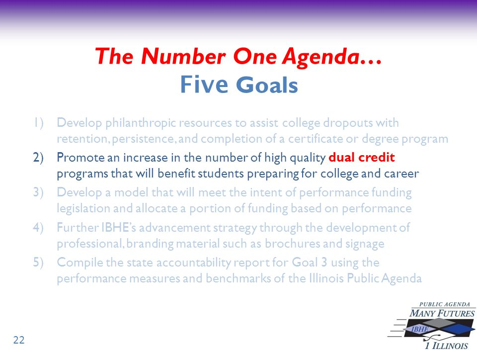 22 The Number One Agenda… Five Goals 1)Develop philanthropic resources to assist college dropouts with retention, persistence, and completion of a certificate or degree program 2)Promote an increase in the number of high quality dual credit programs that will benefit students preparing for college and career 3)Develop a model that will meet the intent of performance funding legislation and allocate a portion of funding based on performance 4)Further IBHEs advancement strategy through the development of professional, branding material such as brochures and signage 5)Compile the state accountability report for Goal 3 using the performance measures and benchmarks of the Illinois Public Agenda