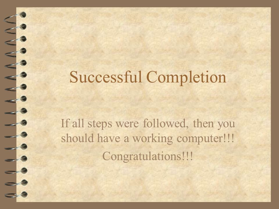 Successful Completion If all steps were followed, then you should have a working computer!!! Congratulations!!!