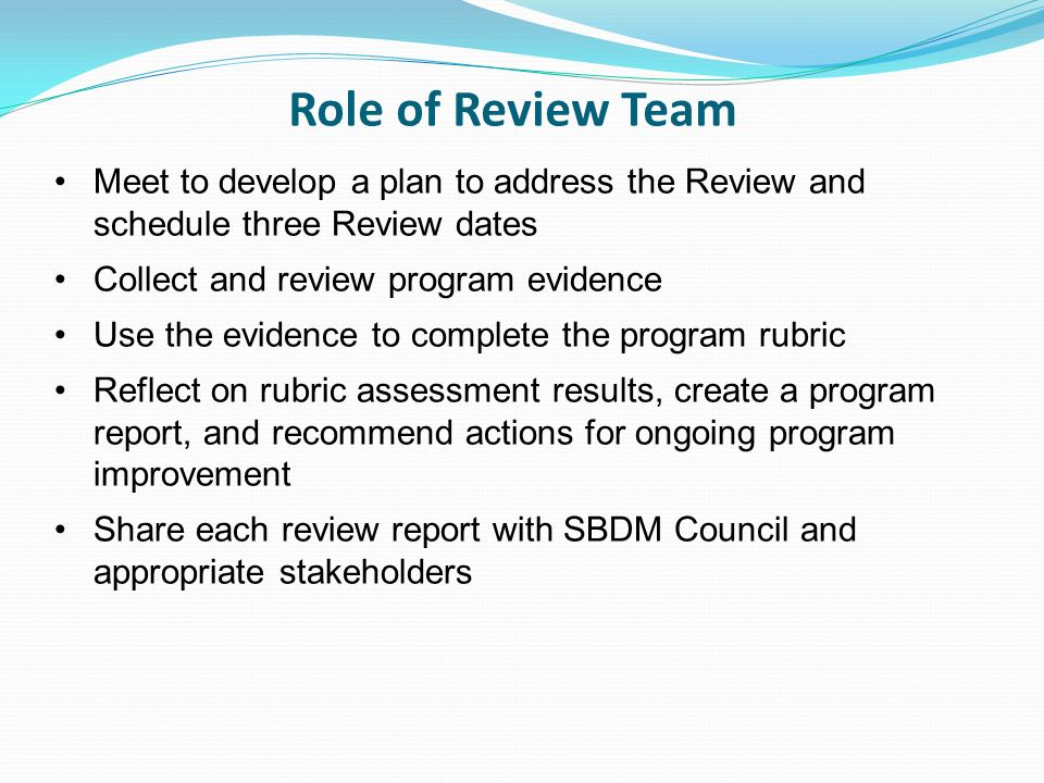 Role of Review Team Meet to develop a plan to address the Review and schedule three Review dates Collect and review program evidence Use the evidence to complete the program rubric Reflect on rubric assessment results, create a program report, and recommend actions for ongoing program improvement Share each review report with SBDM Council and appropriate stakeholders