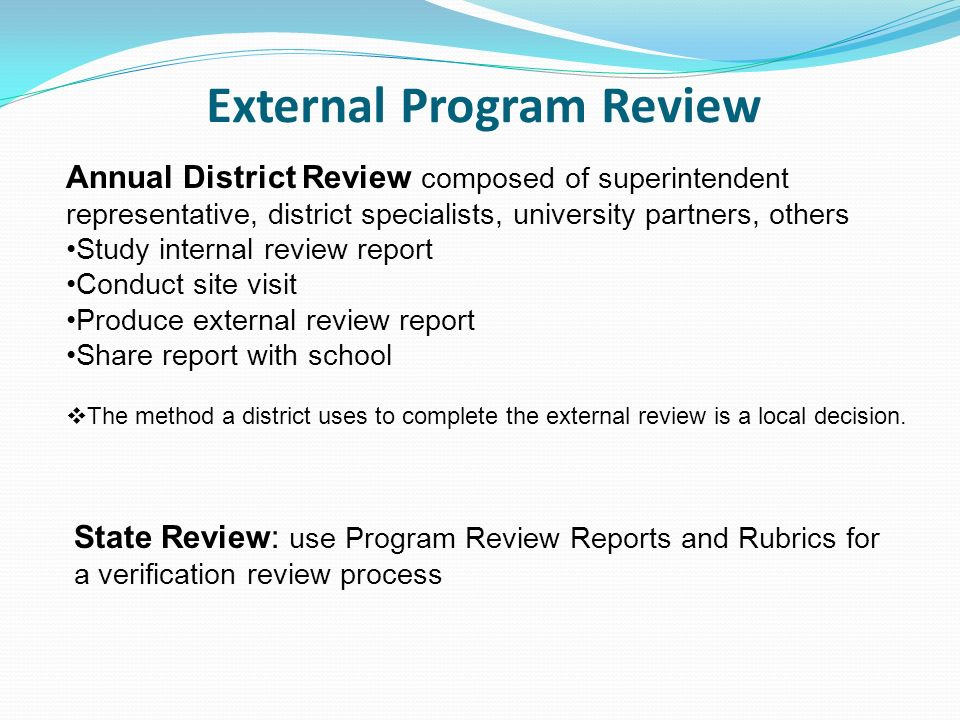 External Program Review Annual District Review composed of superintendent representative, district specialists, university partners, others Study internal review report Conduct site visit Produce external review report Share report with school The method a district uses to complete the external review is a local decision.