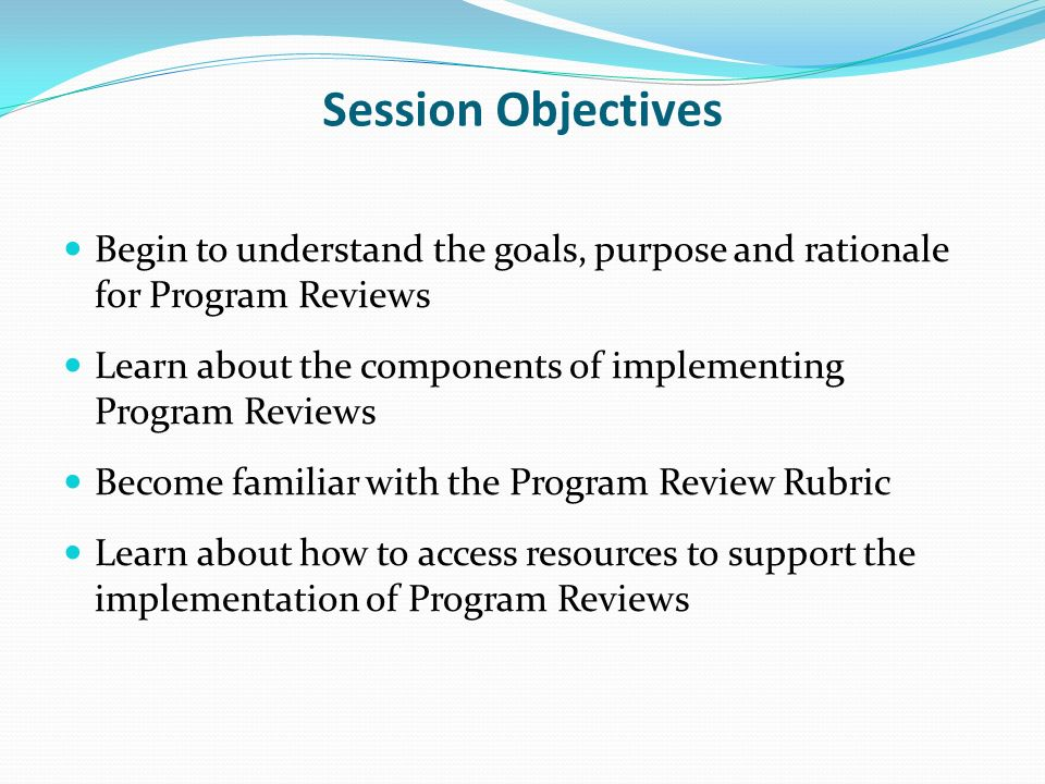 Session Objectives Begin to understand the goals, purpose and rationale for Program Reviews Learn about the components of implementing Program Reviews
