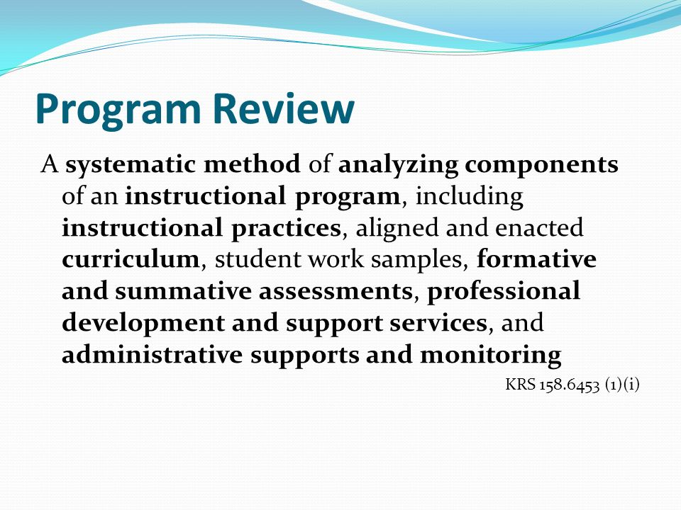 Program Review A systematic method of analyzing components of an instructional program, including instructional practices, aligned and enacted curriculum, student work samples, formative and summative assessments, professional development and support services, and administrative supports and monitoring KRS 158.6453 (1)(i)