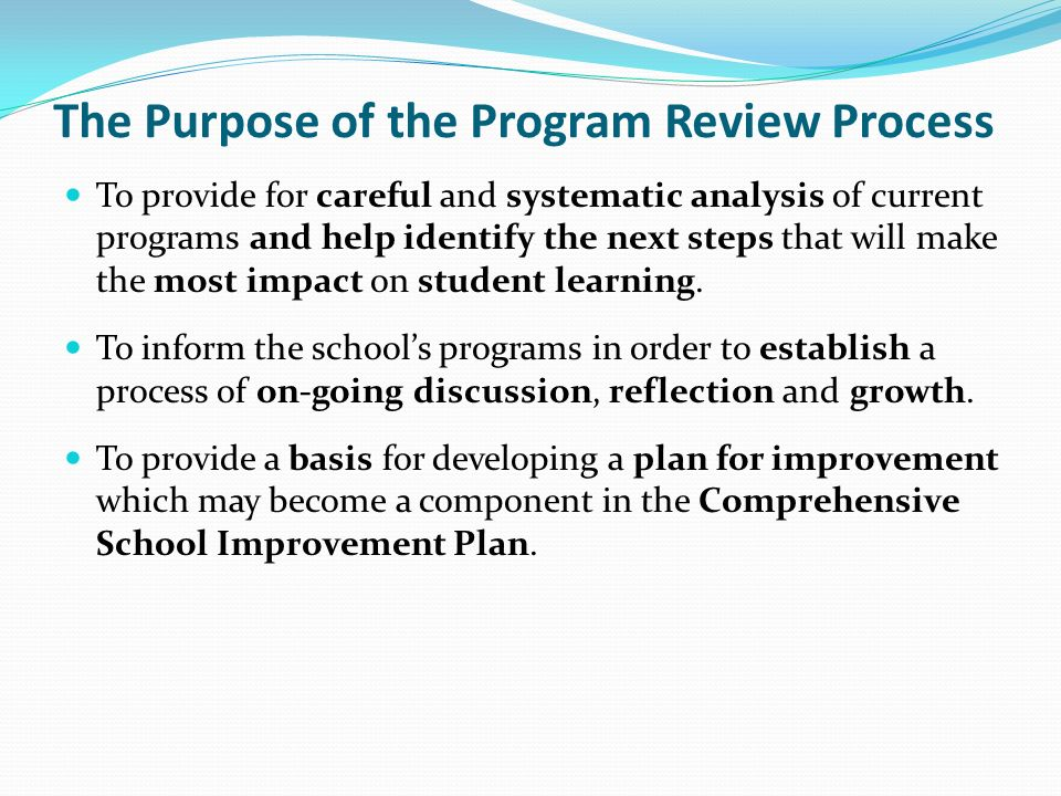 The Purpose of the Program Review Process To provide for careful and systematic analysis of current programs and help identify the next steps that will make the most impact on student learning.